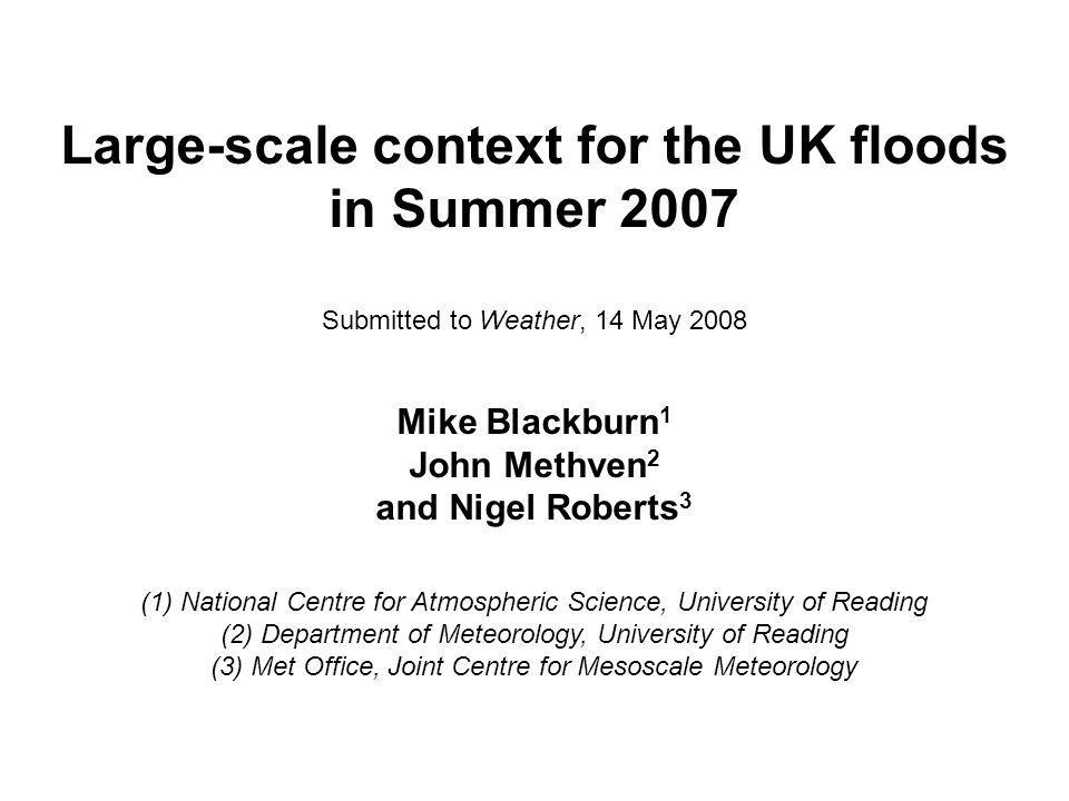 Large-scale context for the UK floods in Summer 2007 Submitted to Weather, 14 May 2008 Mike Blackburn 1 John Methven 2 and Nigel Roberts 3 (1) National Centre for Atmospheric Science, University of Reading (2) Department of Meteorology, University of Reading (3) Met Office, Joint Centre for Mesoscale Meteorology