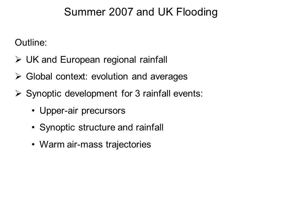Summer 2007 and UK Flooding Outline: UK and European regional rainfall Global context: evolution and averages Synoptic development for 3 rainfall events: Upper-air precursors Synoptic structure and rainfall Warm air-mass trajectories