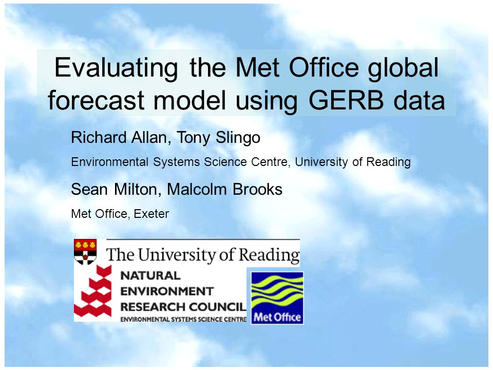 Evaluating the Met Office global forecast model using GERB data Richard Allan, Tony Slingo Environmental Systems Science Centre, University of Reading Sean Milton, Malcolm Brooks Met Office, Exeter
