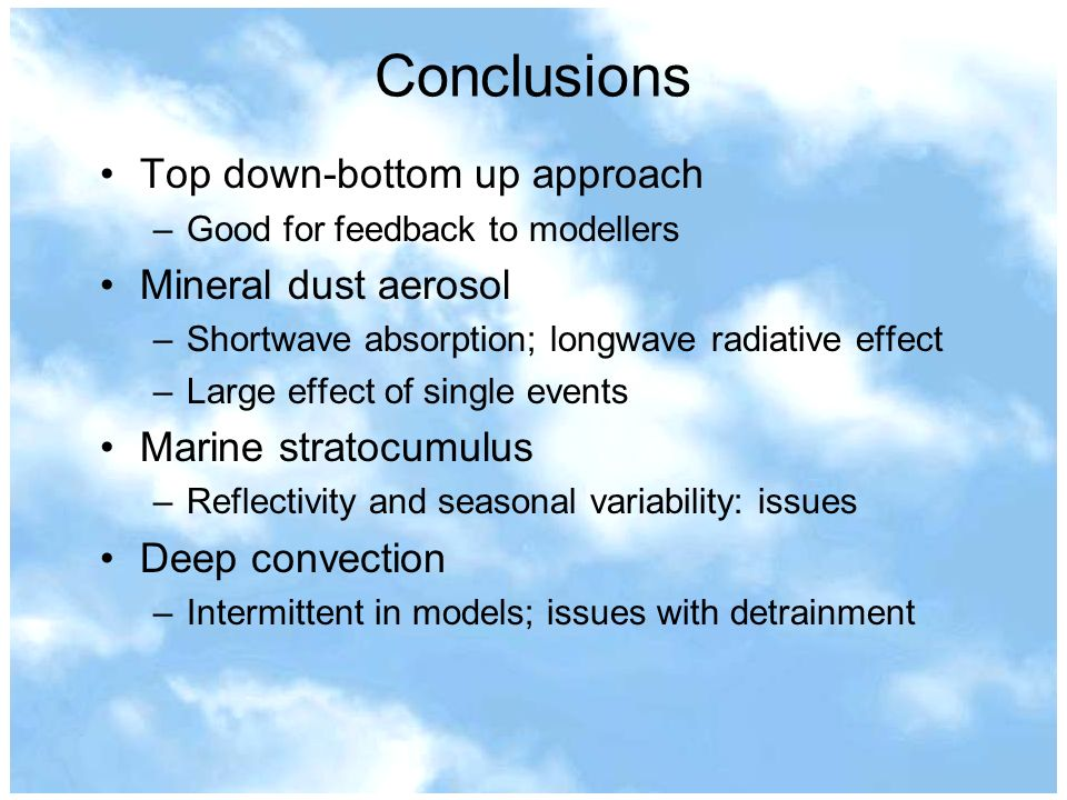 Conclusions Top down-bottom up approach –Good for feedback to modellers Mineral dust aerosol –Shortwave absorption; longwave radiative effect –Large effect of single events Marine stratocumulus –Reflectivity and seasonal variability: issues Deep convection –Intermittent in models; issues with detrainment