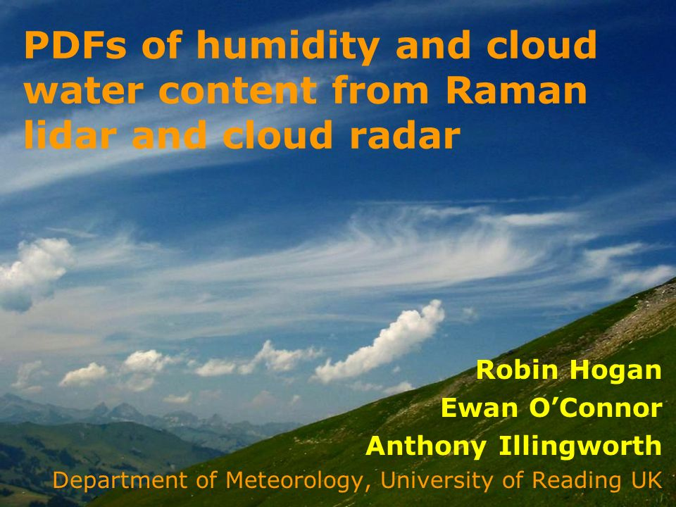 Robin Hogan Ewan OConnor Anthony Illingworth Department of Meteorology, University of Reading UK PDFs of humidity and cloud water content from Raman lidar and cloud radar