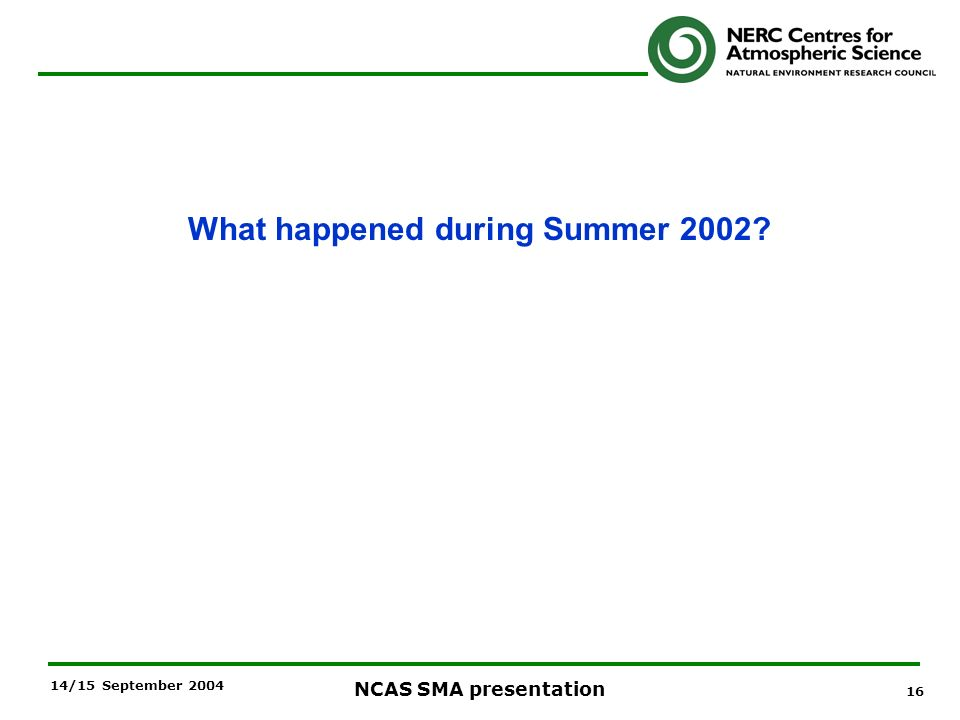 16 NCAS SMA presentation 14/15 September 2004 What happened during Summer 2002