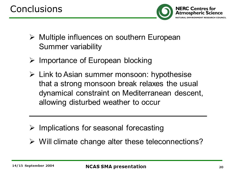 20 NCAS SMA presentation 14/15 September 2004 Multiple influences on southern European Summer variability Importance of European blocking Link to Asian summer monsoon: hypothesise that a strong monsoon break relaxes the usual dynamical constraint on Mediterranean descent, allowing disturbed weather to occur Implications for seasonal forecasting Will climate change alter these teleconnections.