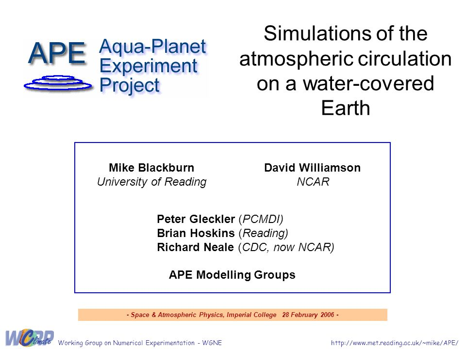 Simulations of the atmospheric circulation on a water-covered Earth http://www.met.reading.ac.uk/~mike/APE/Working Group on Numerical Experimentation - WGNE David Williamson NCAR Mike Blackburn University of Reading Peter Gleckler (PCMDI) Brian Hoskins (Reading) Richard Neale (CDC, now NCAR) APE Modelling Groups - Space & Atmospheric Physics, Imperial College 28 February 2006 -