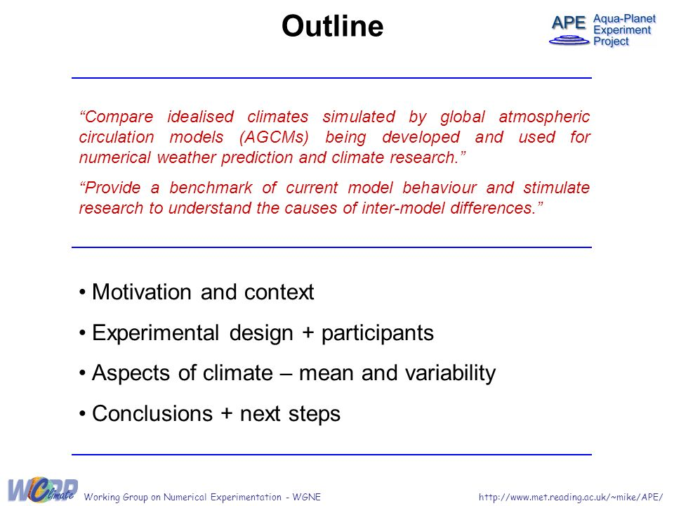 http://www.met.reading.ac.uk/~mike/APE/Working Group on Numerical Experimentation - WGNE Outline Motivation and context Experimental design + participants Aspects of climate – mean and variability Conclusions + next steps Compare idealised climates simulated by global atmospheric circulation models (AGCMs) being developed and used for numerical weather prediction and climate research.
