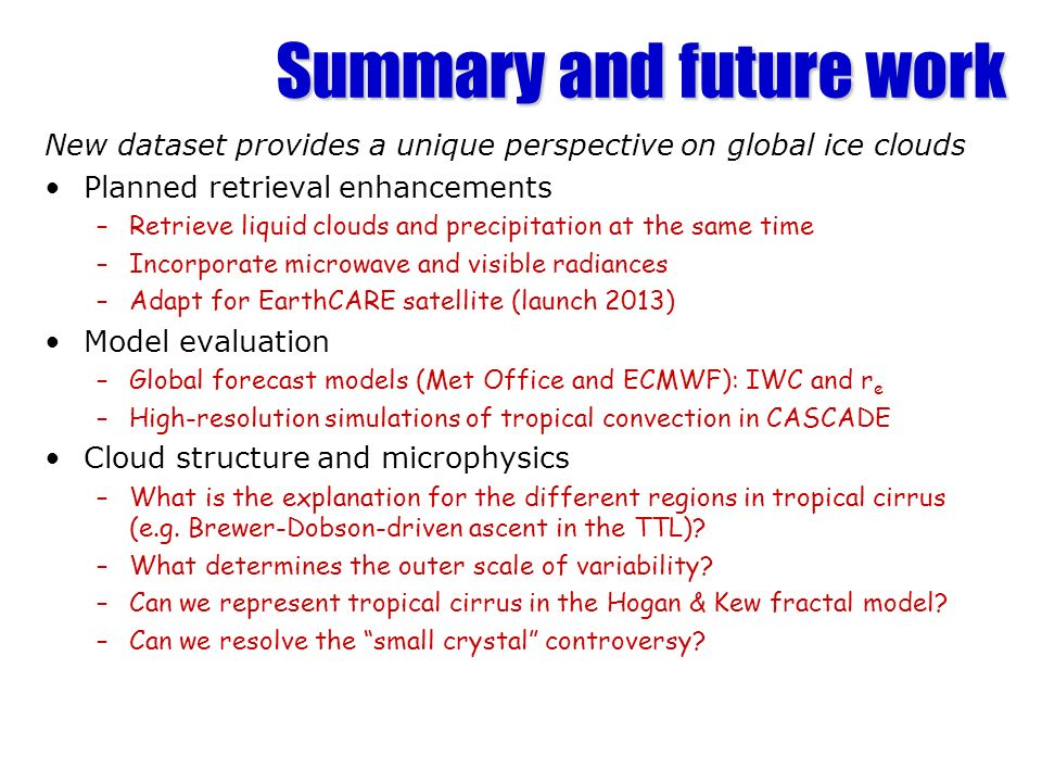 Summary and future work New dataset provides a unique perspective on global ice clouds Planned retrieval enhancements –Retrieve liquid clouds and precipitation at the same time –Incorporate microwave and visible radiances –Adapt for EarthCARE satellite (launch 2013) Model evaluation –Global forecast models (Met Office and ECMWF): IWC and r e –High-resolution simulations of tropical convection in CASCADE Cloud structure and microphysics –What is the explanation for the different regions in tropical cirrus (e.g.