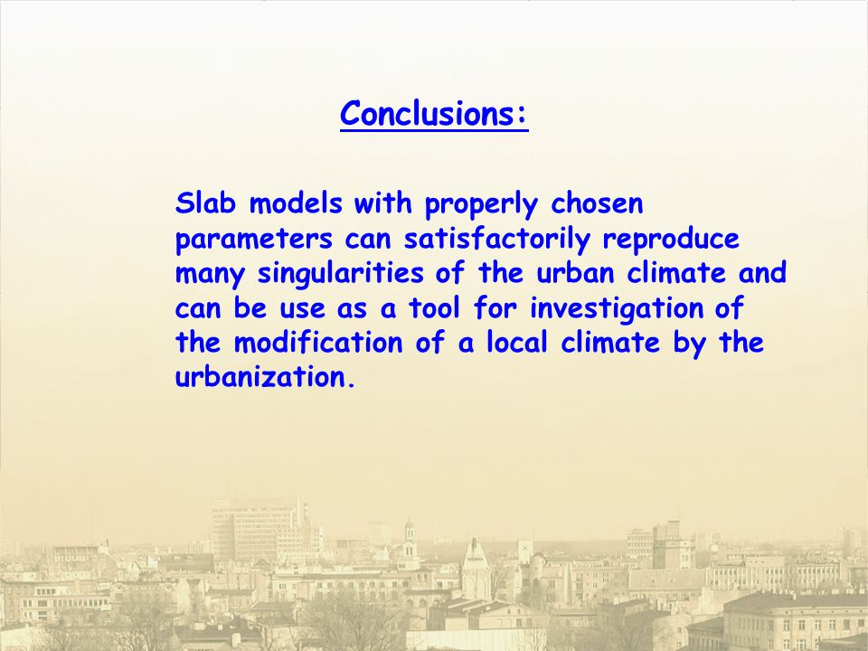 Slab models with properly chosen parameters can satisfactorily reproduce many singularities of the urban climate and can be use as a tool for investigation of the modification of a local climate by the urbanization.