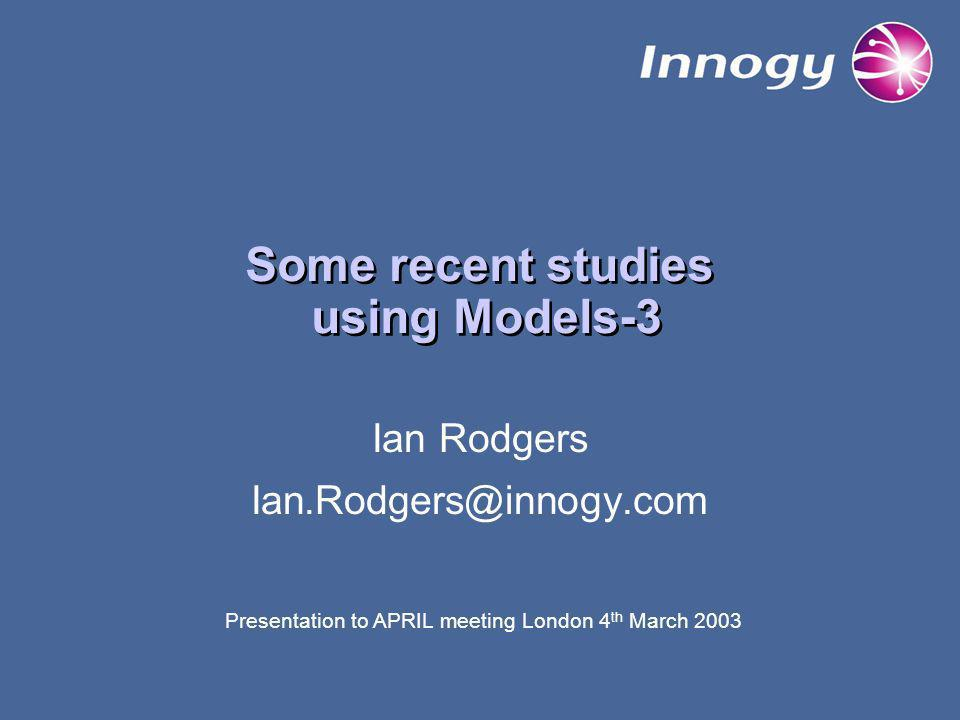 Some recent studies using Models-3 Ian Rodgers Ian.Rodgers@innogy.com Presentation to APRIL meeting London 4 th March 2003