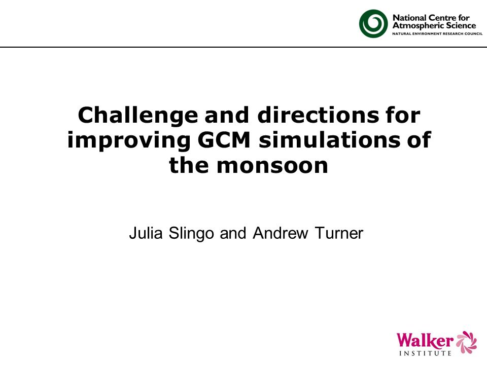 Challenge and directions for improving GCM simulations of the monsoon Julia Slingo and Andrew Turner