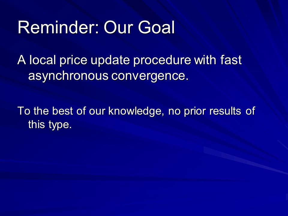 Reminder: Our Goal A local price update procedure with fast asynchronous convergence.