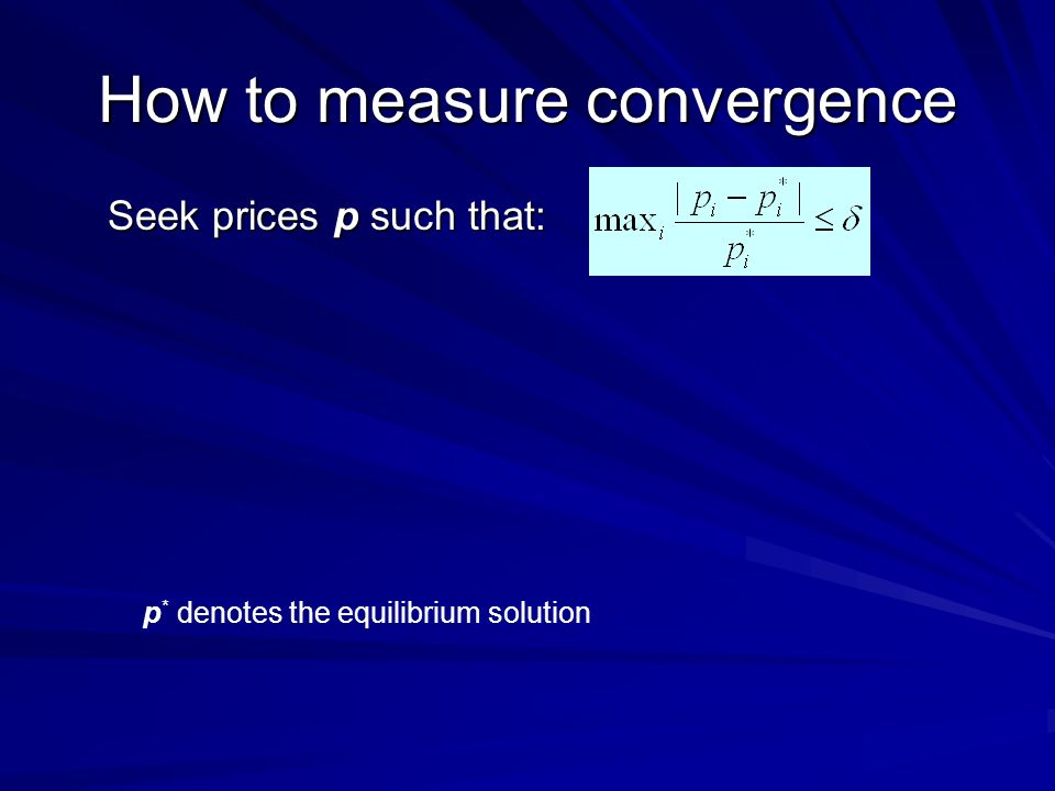 How to measure convergence Seek prices p such that: p * denotes the equilibrium solution