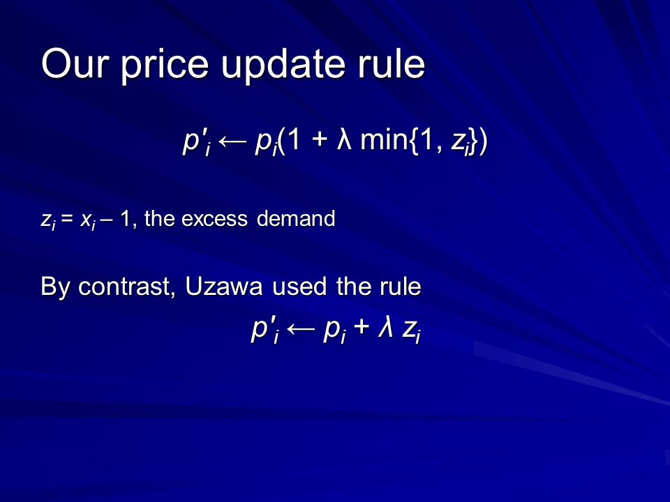 Our price update rule p i p i (1 + λ min{1, z i }) z i = x i – 1, the excess demand By contrast, Uzawa used the rule p i p i + λ z i