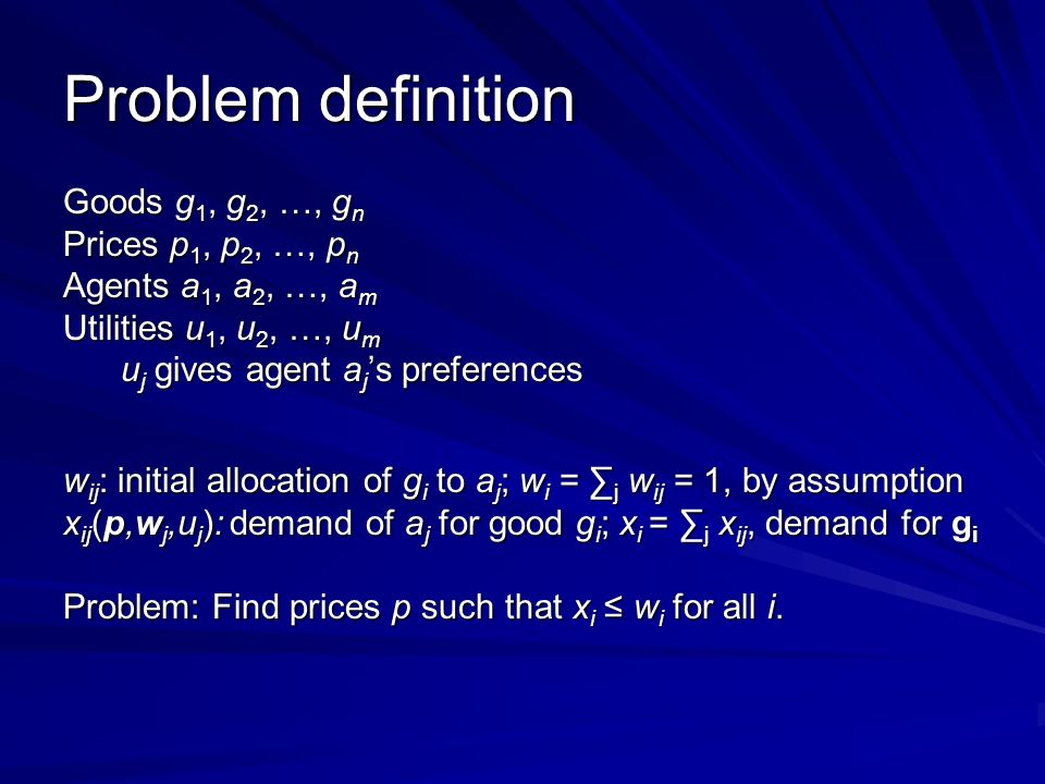 Problem definition Goods g 1, g 2, …, g n Prices p 1, p 2, …, p n Agents a 1, a 2, …, a m Utilities u 1, u 2, …, u m u j gives agent a j s preferences u j gives agent a j s preferences w ij : initial allocation of g i to a j ; w i = j w ij = 1, by assumption x ij (p,w j,u j ): demand of a j for good g i ; x i = j x ij, demand for g i Problem: Find prices p such that x i w i for all i.