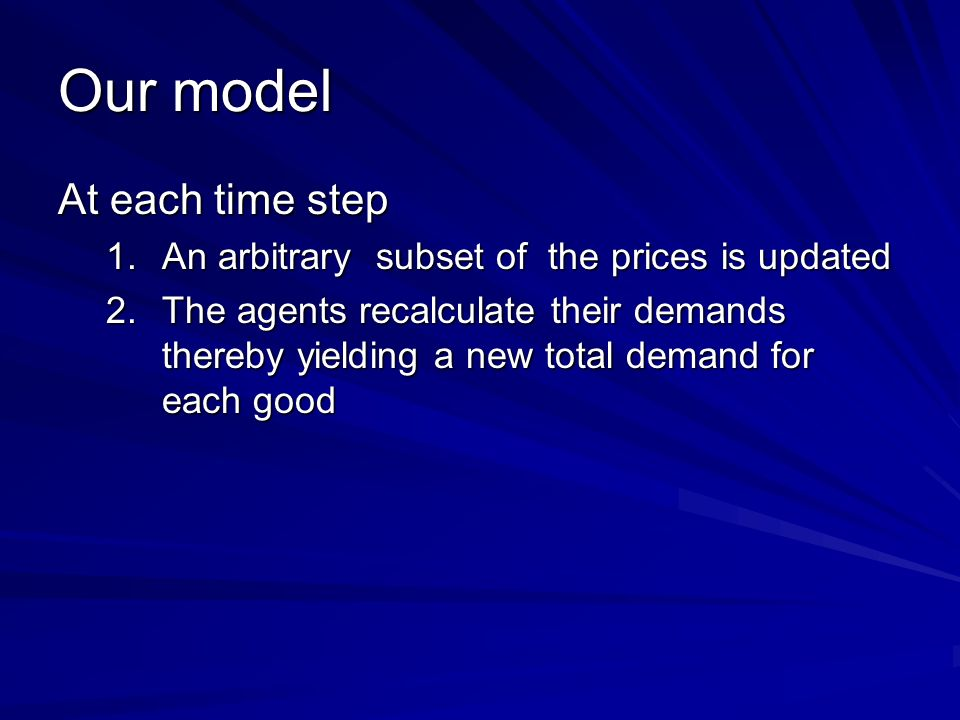 Our model At each time step 1.An arbitrary subset of the prices is updated 2.The agents recalculate their demands thereby yielding a new total demand for each good