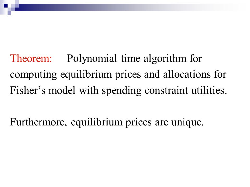 Theorem: Polynomial time algorithm for computing equilibrium prices and allocations for Fishers model with spending constraint utilities.