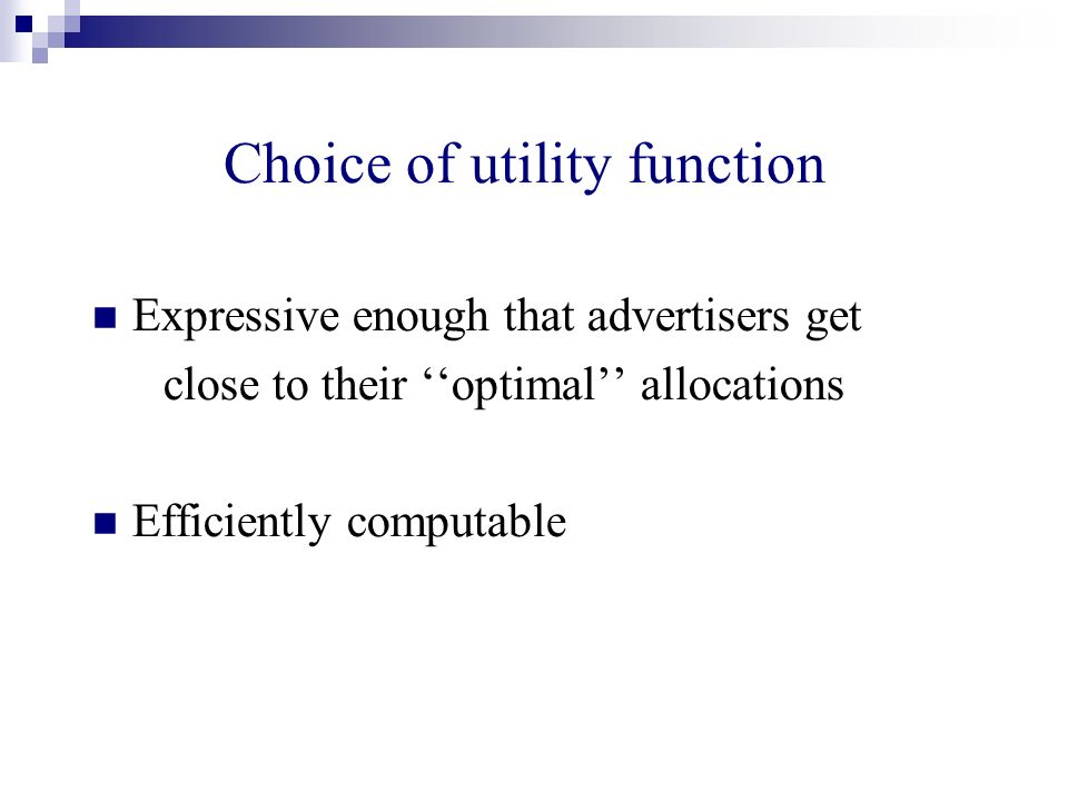 Choice of utility function Expressive enough that advertisers get close to their optimal allocations Efficiently computable