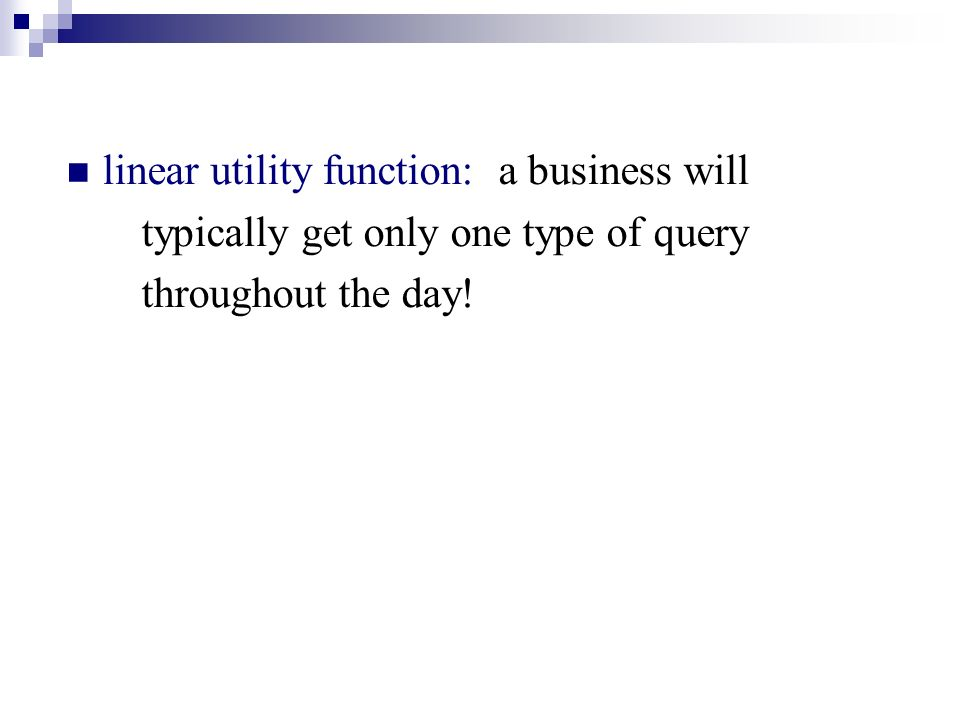 linear utility function: a business will typically get only one type of query throughout the day!