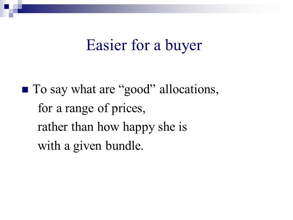 Easier for a buyer To say what are good allocations, for a range of prices, rather than how happy she is with a given bundle.