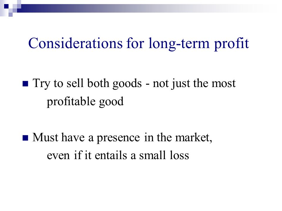 Considerations for long-term profit Try to sell both goods - not just the most profitable good Must have a presence in the market, even if it entails a small loss