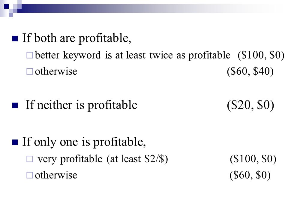 If both are profitable, better keyword is at least twice as profitable ($100, $0) otherwise ($60, $40) If neither is profitable ($20, $0) If only one is profitable, very profitable (at least $2/$) ($100, $0) otherwise ($60, $0)
