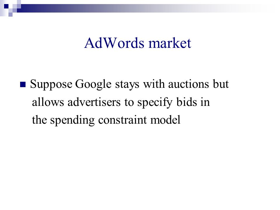 AdWords market Suppose Google stays with auctions but allows advertisers to specify bids in the spending constraint model