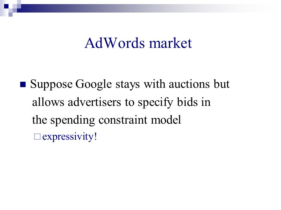 AdWords market Suppose Google stays with auctions but allows advertisers to specify bids in the spending constraint model expressivity!