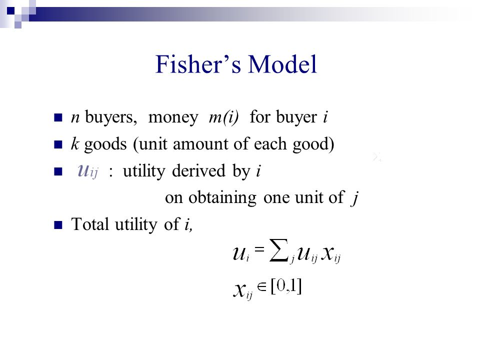 Fishers Model n buyers, money m(i) for buyer i k goods (unit amount of each good) : utility derived by i on obtaining one unit of j Total utility of i,