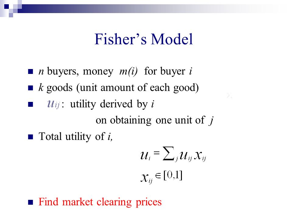 Fishers Model n buyers, money m(i) for buyer i k goods (unit amount of each good) : utility derived by i on obtaining one unit of j Total utility of i, Find market clearing prices