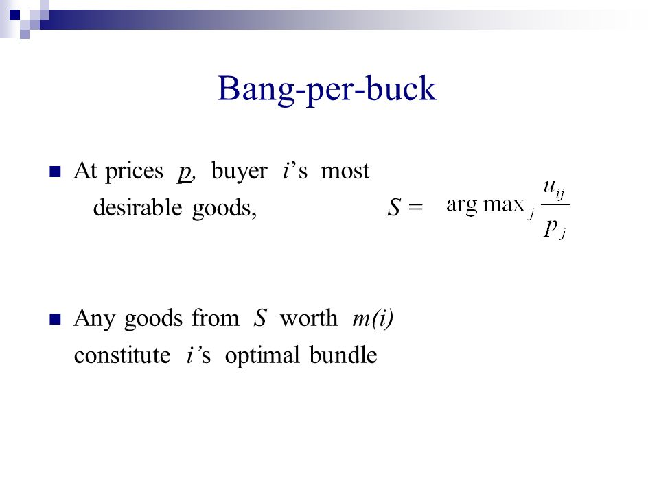 At prices p, buyer is most desirable goods, S = Any goods from S worth m(i) constitute is optimal bundle Bang-per-buck