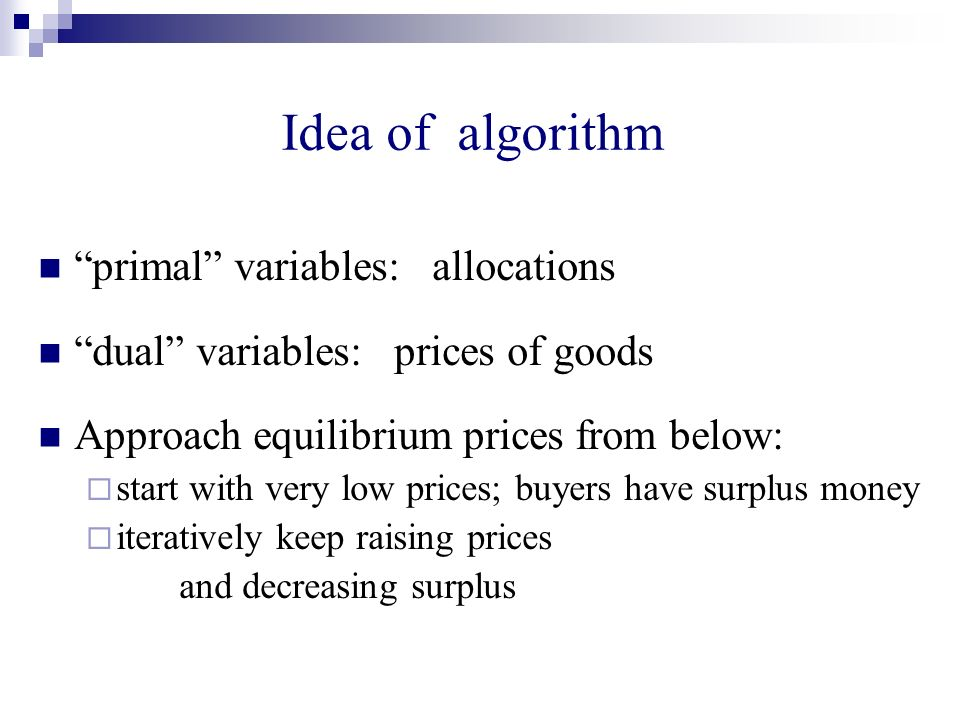 Idea of algorithm primal variables: allocations dual variables: prices of goods Approach equilibrium prices from below: start with very low prices; buyers have surplus money iteratively keep raising prices and decreasing surplus