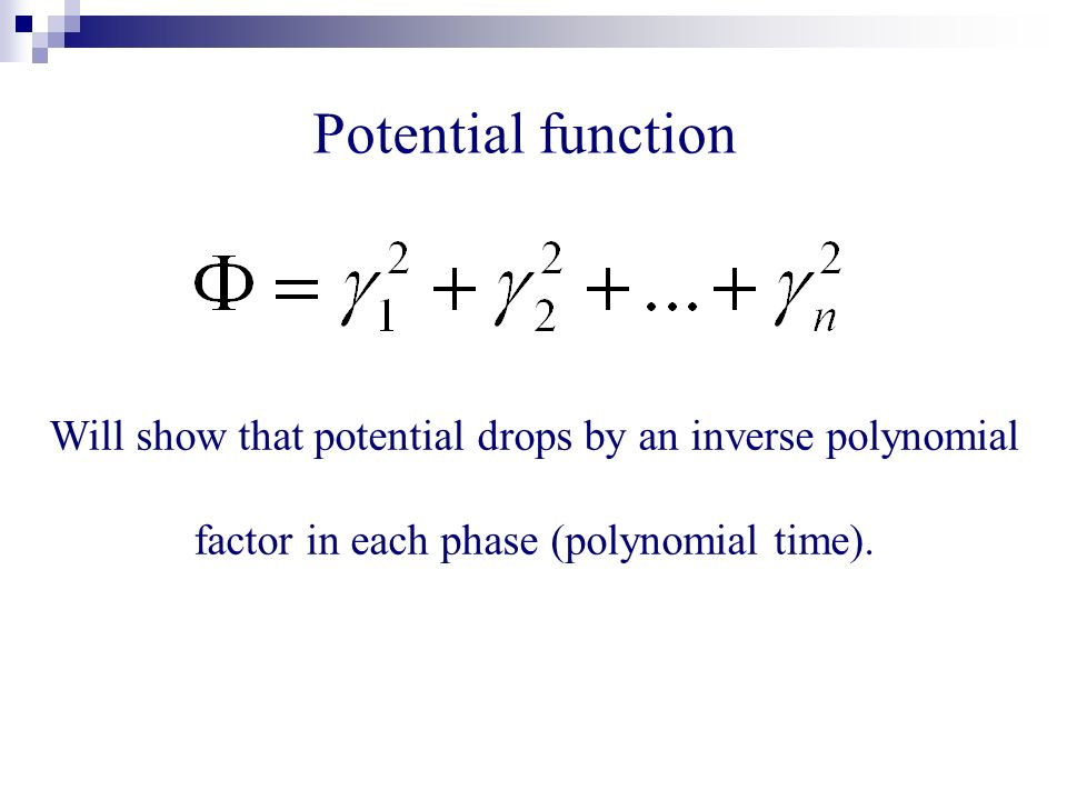 Potential function Will show that potential drops by an inverse polynomial factor in each phase (polynomial time).