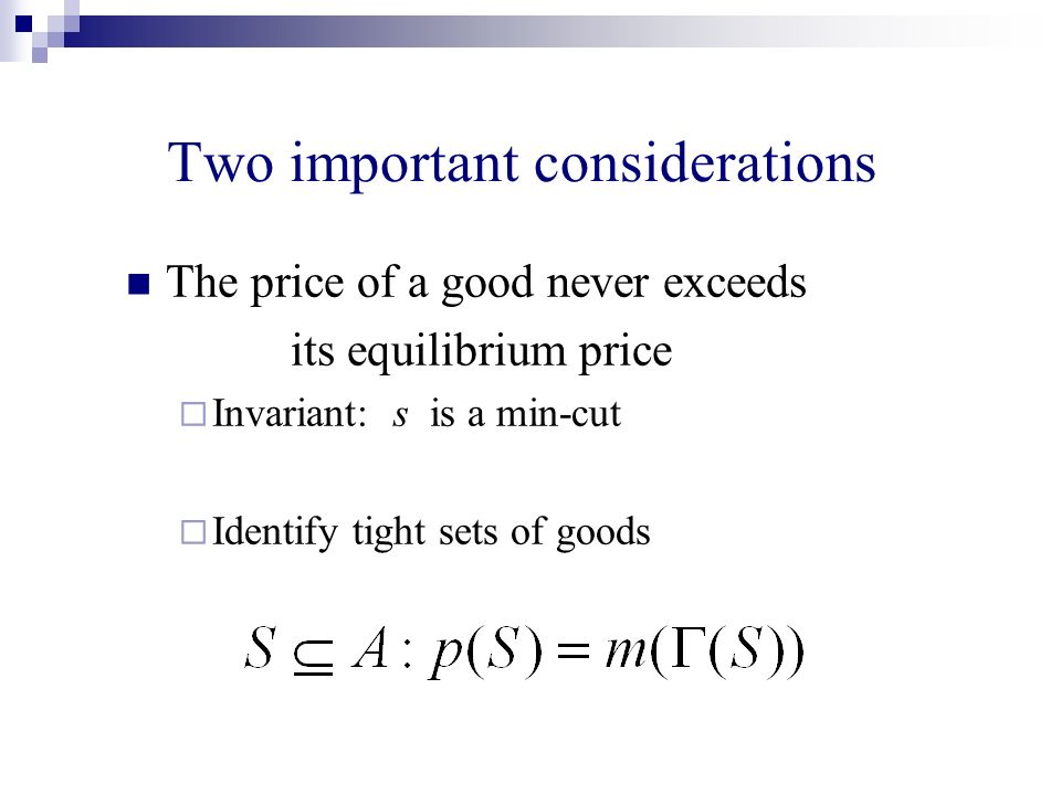 Two important considerations The price of a good never exceeds its equilibrium price Invariant: s is a min-cut Identify tight sets of goods
