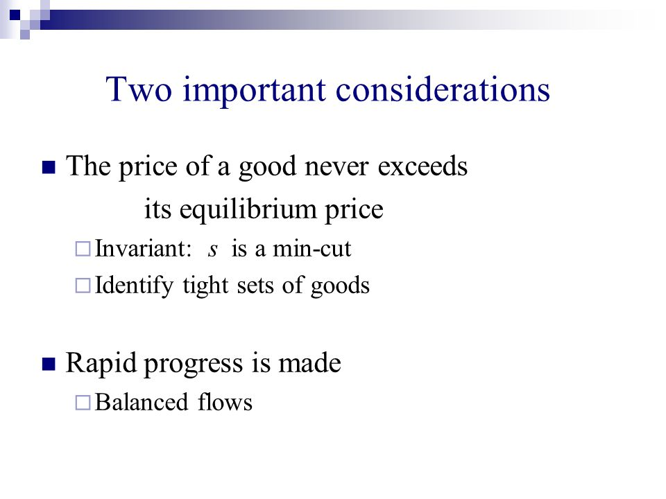Two important considerations The price of a good never exceeds its equilibrium price Invariant: s is a min-cut Identify tight sets of goods Rapid progress is made Balanced flows