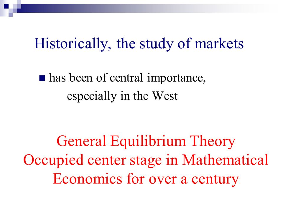 Historically, the study of markets has been of central importance, especially in the West General Equilibrium Theory Occupied center stage in Mathematical Economics for over a century