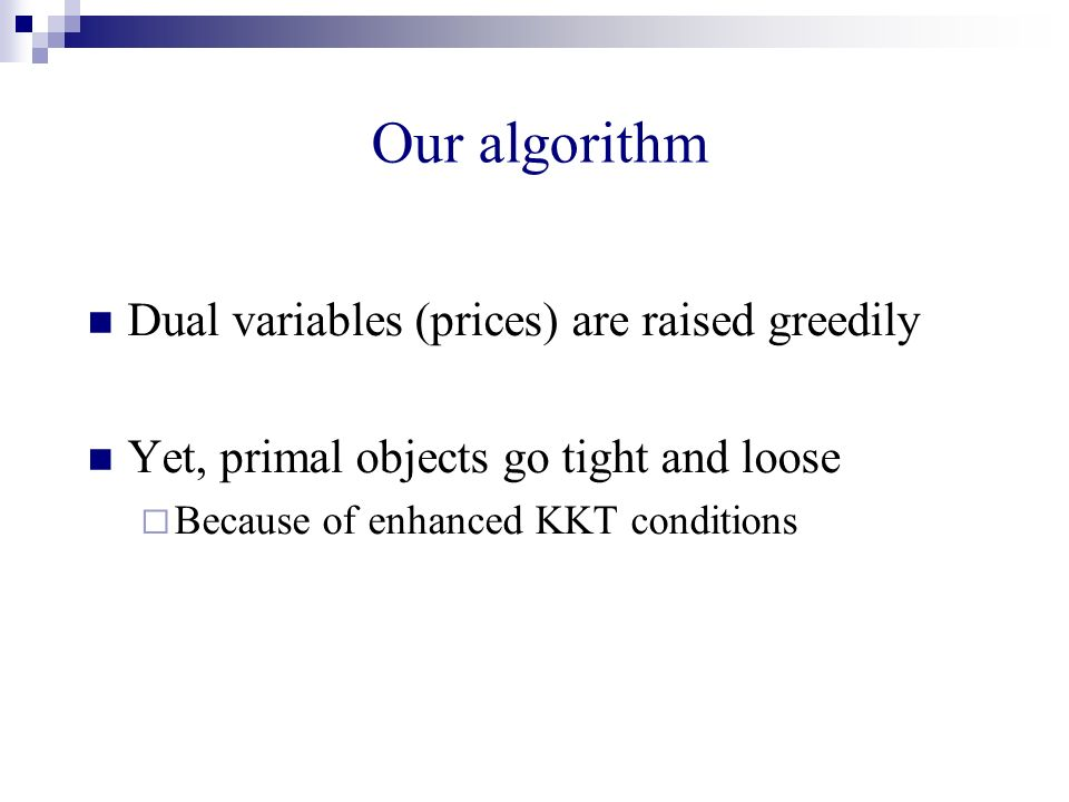 Our algorithm Dual variables (prices) are raised greedily Yet, primal objects go tight and loose Because of enhanced KKT conditions