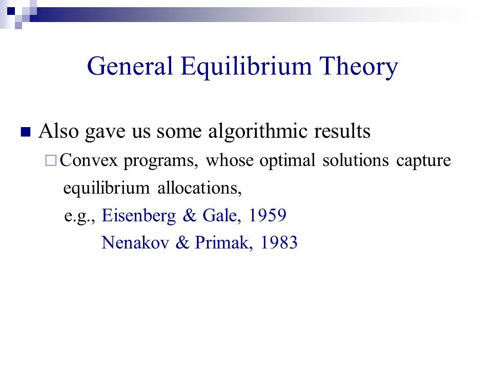 General Equilibrium Theory Also gave us some algorithmic results Convex programs, whose optimal solutions capture equilibrium allocations, e.g., Eisenberg & Gale, 1959 Nenakov & Primak, 1983