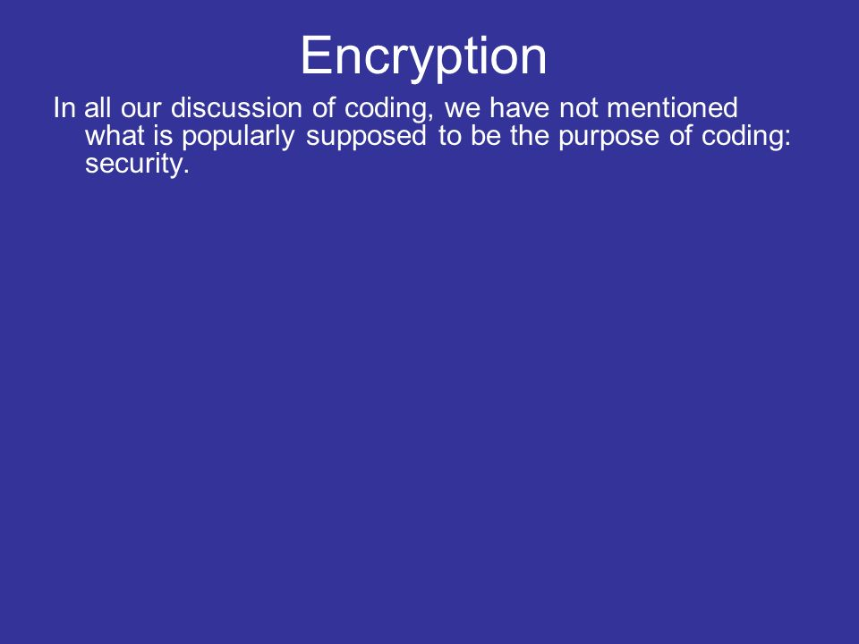 In all our discussion of coding, we have not mentioned what is popularly supposed to be the purpose of coding: security.