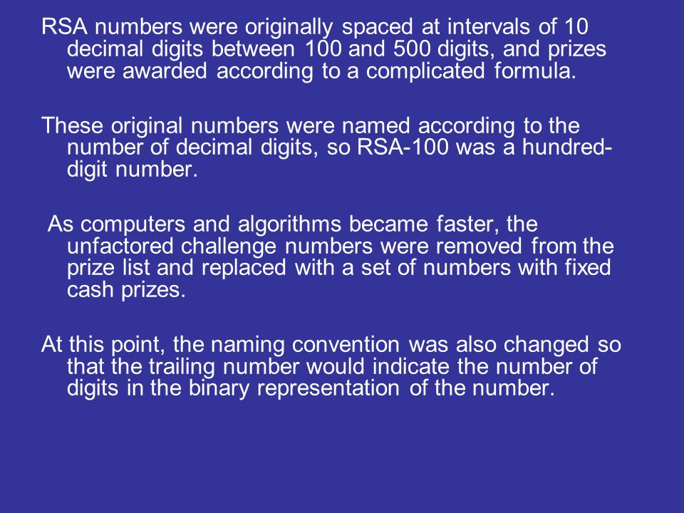 RSA numbers were originally spaced at intervals of 10 decimal digits between 100 and 500 digits, and prizes were awarded according to a complicated formula.