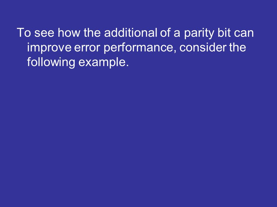 To see how the additional of a parity bit can improve error performance, consider the following example.