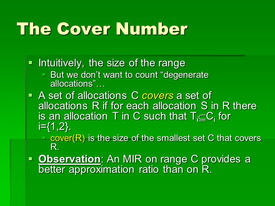 The Cover Number Intuitively, the size of the range Intuitively, the size of the range But we dont want to count degenerate allocations… But we dont want to count degenerate allocations… A set of allocations C covers a set of allocations R if for each allocation S in R there is an allocation T in C such that T i C i for i={1,2}.