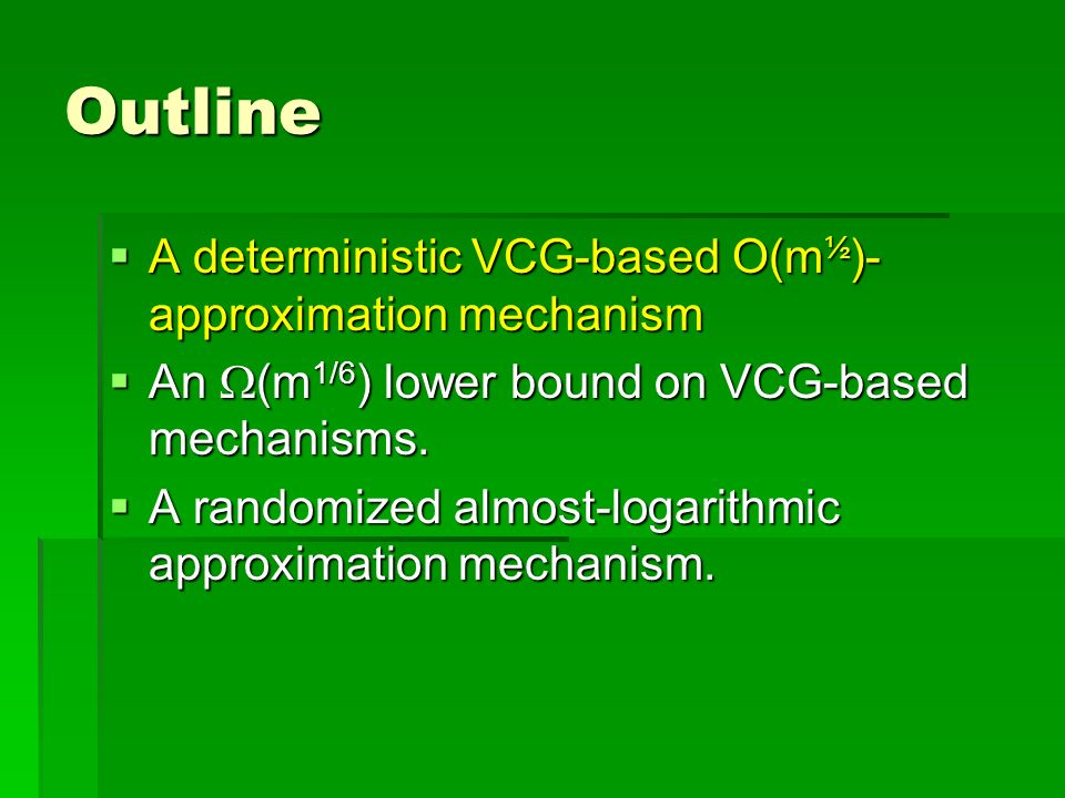 Outline A deterministic VCG-based O(m ½ )- approximation mechanism A deterministic VCG-based O(m ½ )- approximation mechanism An (m 1/6 ) lower bound on VCG-based mechanisms.
