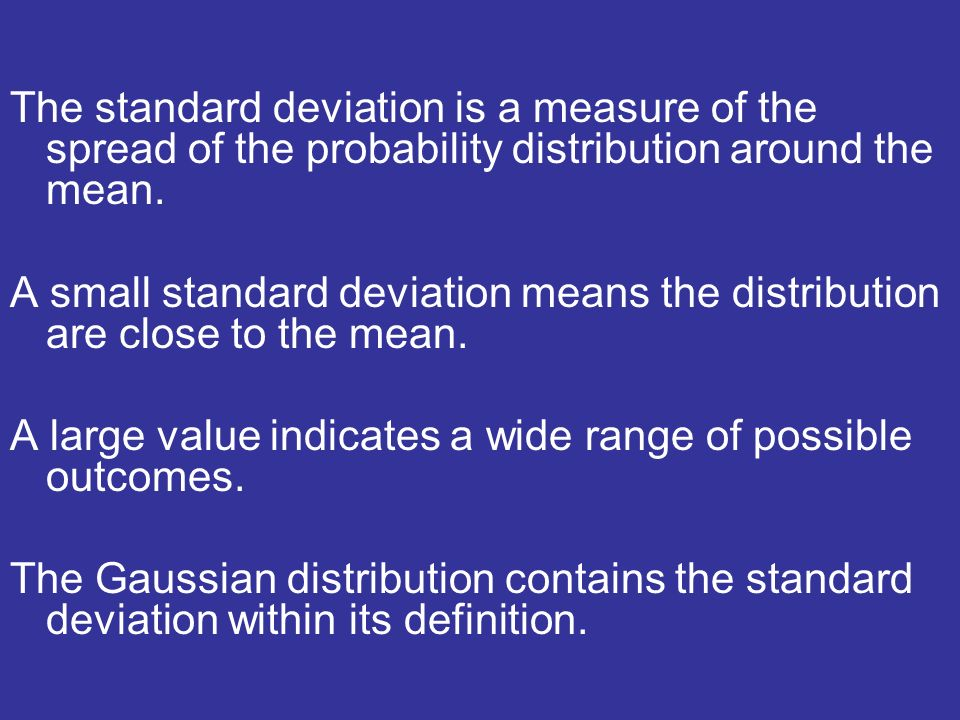 The standard deviation is a measure of the spread of the probability distribution around the mean.