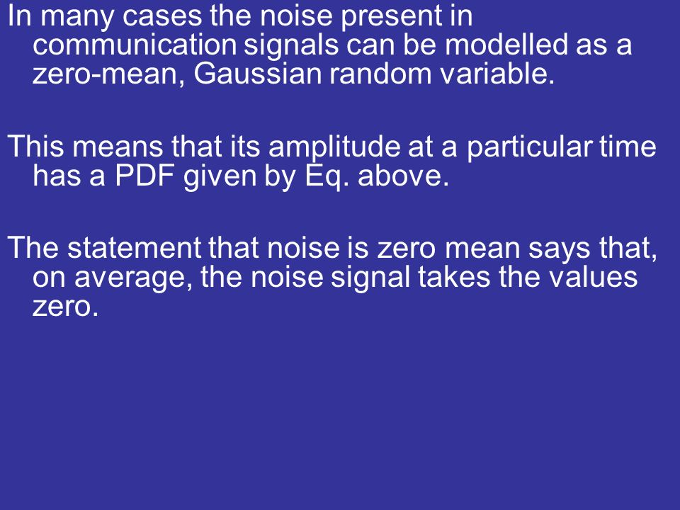 In many cases the noise present in communication signals can be modelled as a zero-mean, Gaussian random variable.
