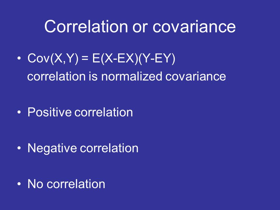 Correlation or covariance Cov(X,Y) = E(X-EX)(Y-EY) correlation is normalized covariance Positive correlation Negative correlation No correlation