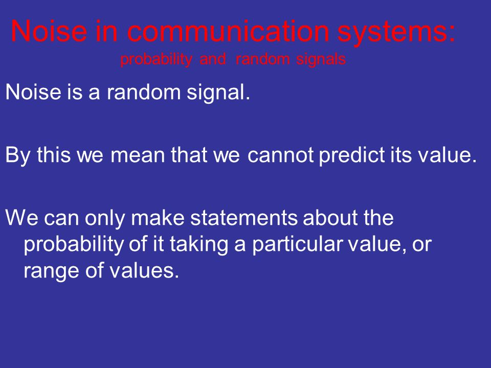 Noise in communication systems: probability and random signals Noise is a random signal.