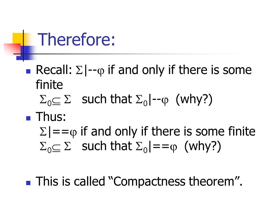 Therefore: Recall: |-- if and only if there is some finite 0 such that 0 |-- (why ) Thus: |== if and only if there is some finite 0 such that 0 |== (why ) This is called Compactness theorem.