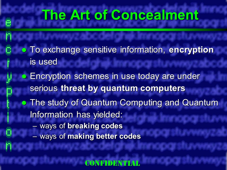 Slide 2 The Art of Concealment To exchange sensitive information, encryption is used To exchange sensitive information, encryption is used Encryption schemes in use today are under serious threat by quantum computers Encryption schemes in use today are under serious threat by quantum computers The study of Quantum Computing and Quantum Information has yielded: The study of Quantum Computing and Quantum Information has yielded: –ways of breaking codes –ways of making better codes