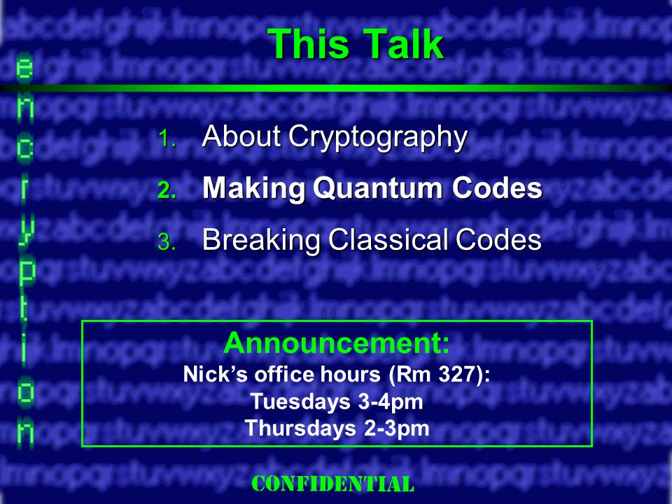 Slide 3 This Talk About Cryptography About Cryptography Making Quantum Codes Making Quantum Codes Breaking Classical Codes Breaking Classical Codes Announcement: Nicks office hours (Rm 327): Tuesdays 3-4pm Thursdays 2-3pm