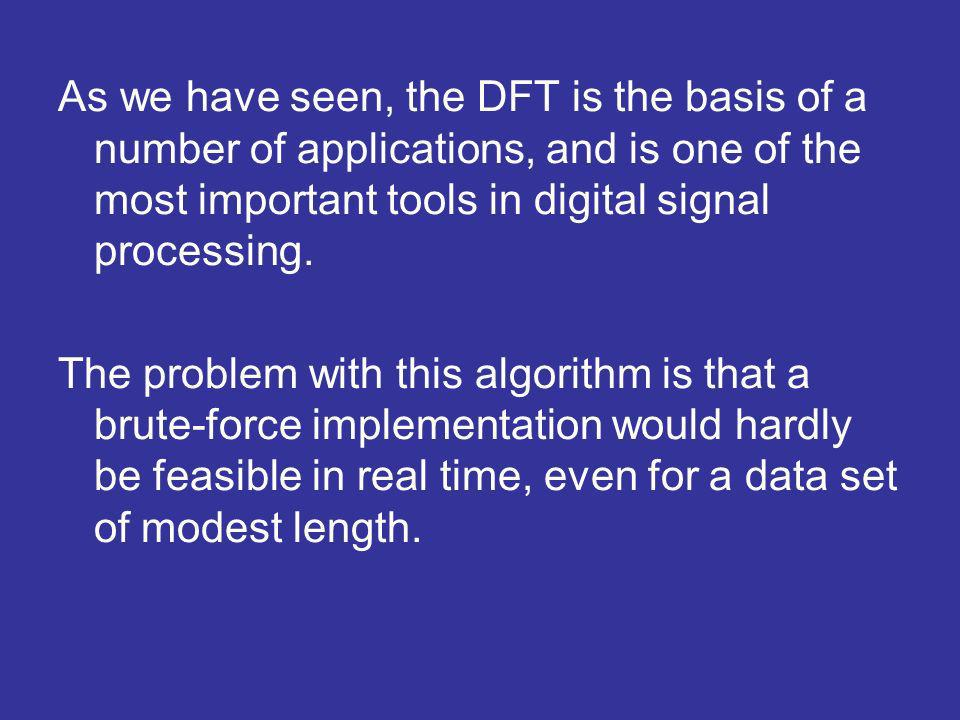 As we have seen, the DFT is the basis of a number of applications, and is one of the most important tools in digital signal processing.