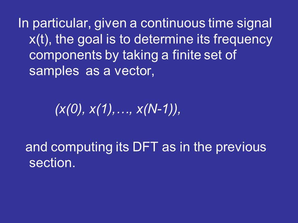 In particular, given a continuous time signal x(t), the goal is to determine its frequency components by taking a finite set of samples as a vector, (x(0), x(1),…, x(N-1)), and computing its DFT as in the previous section.